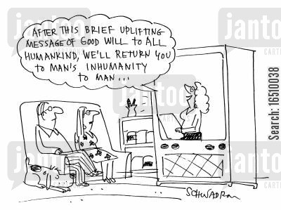 good will cartoon humor: 'After this brief uplifting message of good will to all humankind, we'll return you to man's inhumanity to man.'