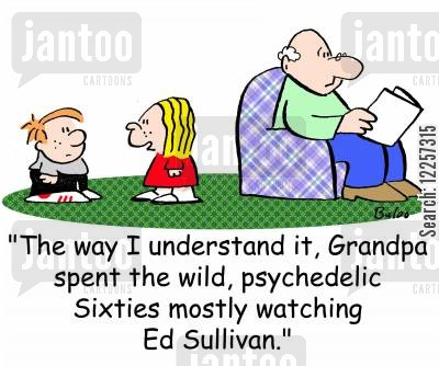 psychedelic cartoon humor: 'The way I understand it, Grandpa spent the wild, psychedelic Sixties mostly watching Ed Sullivan.'