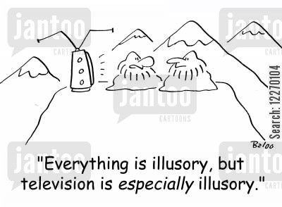 illusory cartoon humor: 'Everything is illusory, but television is ESPECIALLY illusory.'
