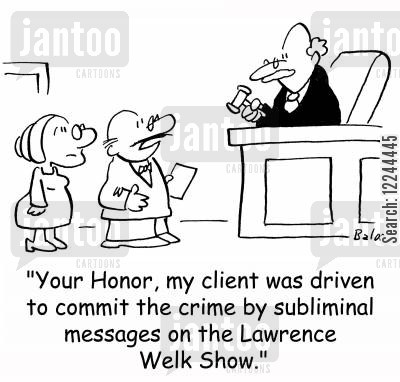 subliminal messages cartoon humor: 'Your Honor, my client was driven to commit the crime by subliminal messages on the Lawrence Welk Show.'