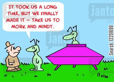 mork cartoon humor: 'It took us a long time, but we finally made it -- take us to Mork and Mindy.'