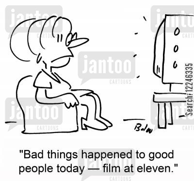 television stories cartoon humor: 'Bad things happened to good people today -- film at eleven.'