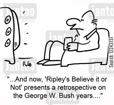 believe it or not cartoon humor: '...And now, 'Ripley's Believe it or Not' presents a restrospective on the George W. Bush years....'
