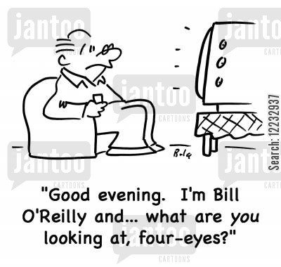 reading news cartoon humor: 'Good evening. I'm Bill O'Reilly, and... what are you looking at, four-eyes?'