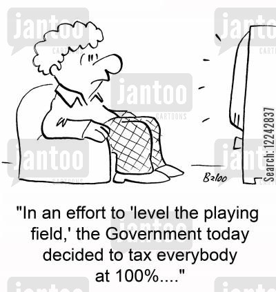 tv story cartoon humor: 'In an effort to 'level the playing field,' the Government today decided to tax everybody at 100....