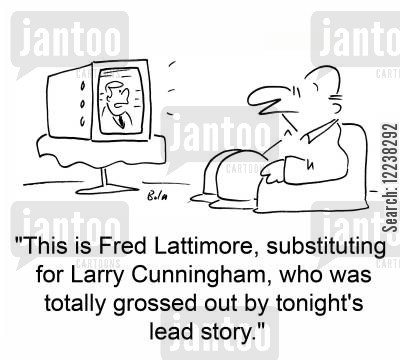 lead story cartoon humor: 'This is Fred Lattimore, substituting for Larry Cunningham, who was totally grossed out by tonight's lead story.'