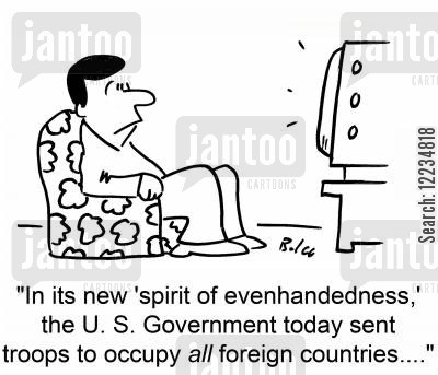 evenhandedness cartoon humor: 'In its new 'spirit of evenhandedness,' the U. S. Government today sent troops to occupy all foreign countries....'