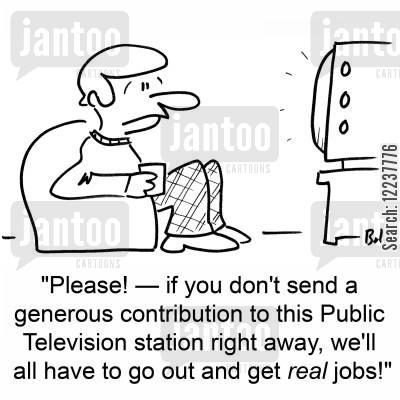 npr cartoon humor: 'Please! -- if you don't send a generous contribution to this Public Television station right away, we'll all have to go out and get real jobs!'