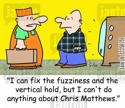 fuzziness cartoon humor: 'I can fix the fuzziness and the vertical hold, but I can't do anything about Chris Matthews.'