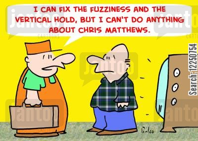television repairs cartoon humor: 'I can fix the fuzziness and the vertical hold, but I can't do anything about Chris Matthews.'