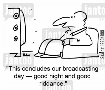 riddance cartoon humor: 'This concludes our broadcasting day -- good night and good riddance.'