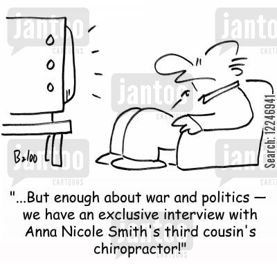 anna nicole smith cartoon humor: '...But enough about war and politics -- we have an exclusive interview with Anna Nicole Smith's third cousin's chiropractor!'