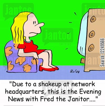 shakeup cartoon humor: 'Due to a shakeup at network headquarters, this is the Evening News with Fred the Janitor....'
