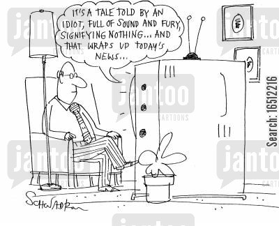todays news cartoon humor: 'It's a tale told by an idiot, full of sound and fury, signifying nothing...and that wraps up today's news...'