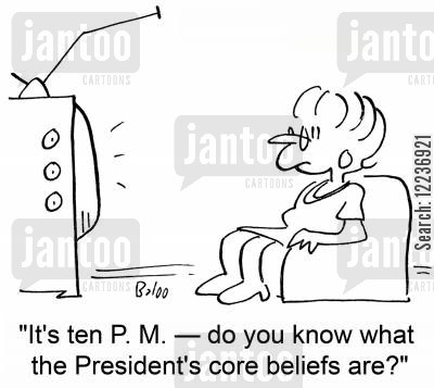 core belief cartoon humor: 'It's ten P. M. -- do you know what the President's core beliefs are?'
