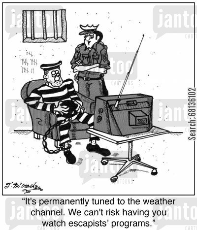 jail break cartoon humor: 'It's permanently tuned to the weather channel. We can't risk having you watch escapists' programs.'