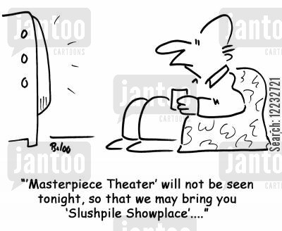 slushpile cartoon humor: ''Masterpiece Theater' will not be seen tonight, so that we may bring you 'Slushpile Showplace'....'