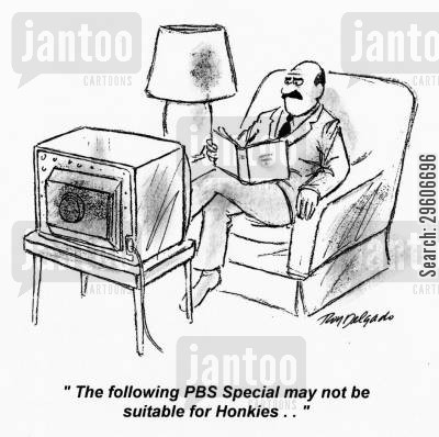 racism cartoon humor: 'The following PBS Special may not be suitable for honkies...'