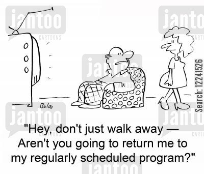 scheduled cartoon humor: 'Hey, don't just walk away -- Aren't you going to return me to my regularly scheduled program?'
