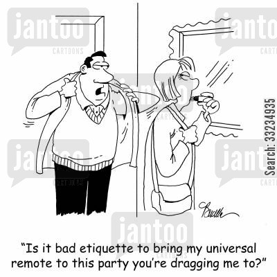 bad etiquette cartoon humor: 'Is it bad etiquette to bring my universal remote to this party you're dragging me to?'