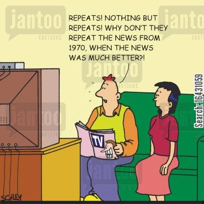 good old days cartoon humor: 'Repeats! Nothing but repeats! Why don't they repeat the news from 1970, when news was much better?'