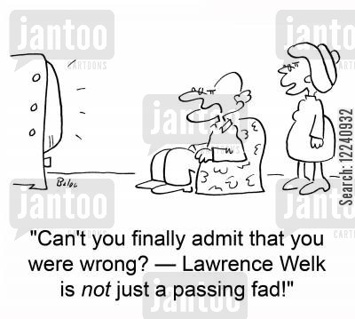 passing trend cartoon humor: 'Can't you finally admit that you were wrong? -- Lawrence Welk is NOT just a passing fad!'