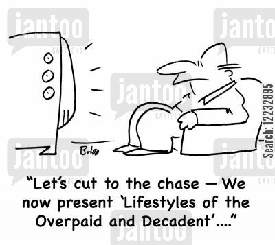 overpaid cartoon humor: 'Let's cut to the chase -- We now present 'Lifestyles of the Overpaid and Decadent'....'