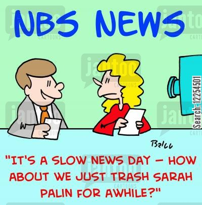 slow news day cartoon humor: 'It's a slow news day - how about we just trash Sarah Palin for a while?'