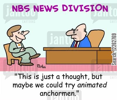 anchorman cartoon humor: 'This is just a thought, but maybe we could try animated anchormen.'