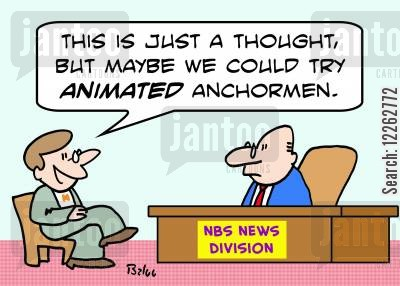 anchorman cartoon humor: NBS NEWS DIVISION, 'This is just a thought, but maybe we could try animated anchormen.'