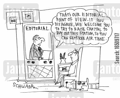 editorial teams cartoon humor: 'That's our editorial point of view. If you disagree, we welcome you to try to taise capital to buy out this station, so you can get free air time.'