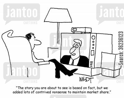sensationalism cartoon humor: 'The story you are about to see is based on fact, but we added lots of contrived nonsense to maintain market share.'