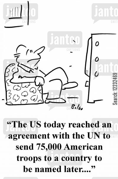 american troop cartoon humor: 'The US today reached an agreement with the UN to send 75,00 American troops to a country to be named later....'