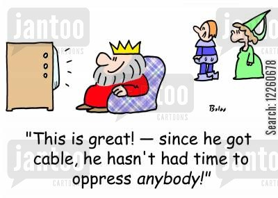 oppression cartoon humor: 'This is great! -- since he got cable, he hasn't had time to oppress anybody!'