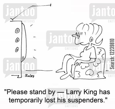tv host cartoon humor: 'Please stand by -- Larry King has temporarily lost his suspenders.'