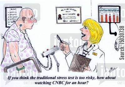 network cartoon humor: 'If you think the traditional stress test is too risky, how about watching CNBC for an hour?'