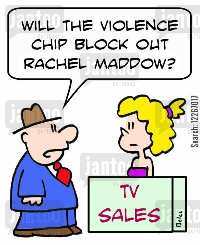 parental control cartoon humor: TV SALES, 'Will the violence chip block out Rachel Maddow?'
