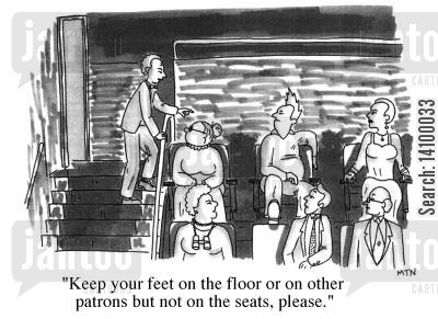 patrons cartoon humor: Keep your feet on the floor or on the other patrons, but not on the seats,please.