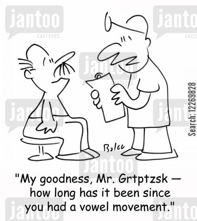 bowel movement cartoon humor: 'My goodness, Mr. Grtptzsk - how long has it been since you had a vowel movement?'