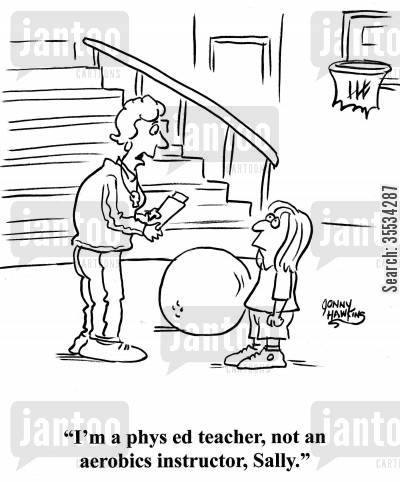 gym class cartoon humor: Teacher to student: 'I'm a phys ed teacher, not an aerobics instructor, Sally.'