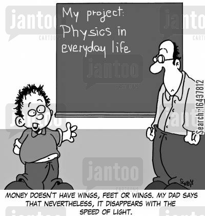 physics class cartoon humor: 'Money doesn't have wings, feet or wings. My dad says that nevertheless, it disappears with the speed of light.'