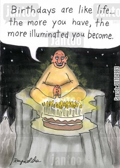 cake cartoon humor: 'Birthdays are like life...the more you have, the more illuminated you become.'
