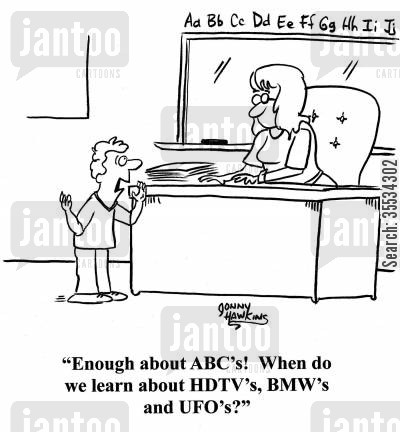 elementary education cartoon humor: Young student to teacher: 'Enough about the ABC's! When do we learn about HDTV's, BMW's and UFO's?'
