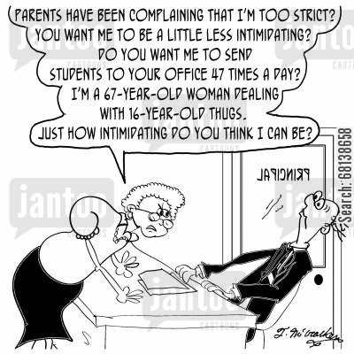 intimidating cartoon humor: 'Parents have been complaining that I'm too strict? You want me to be a little less intimidating? Do you want me to send students to your office 47 times a day? I'm a 67-year-old woman dealing with 16-year-old thugs....