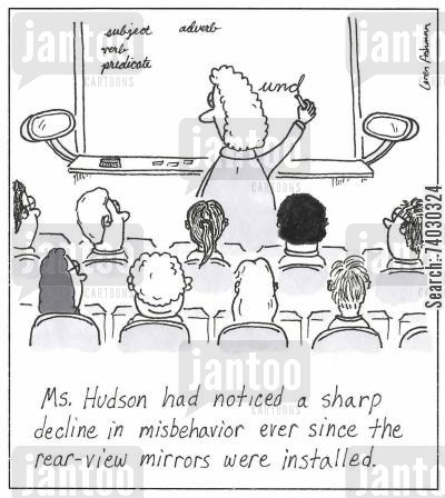 classroom cartoon humor: Ms. Hudson had noticed a sharp decline in misbehavior ever since the rear-view mirrors were installed.