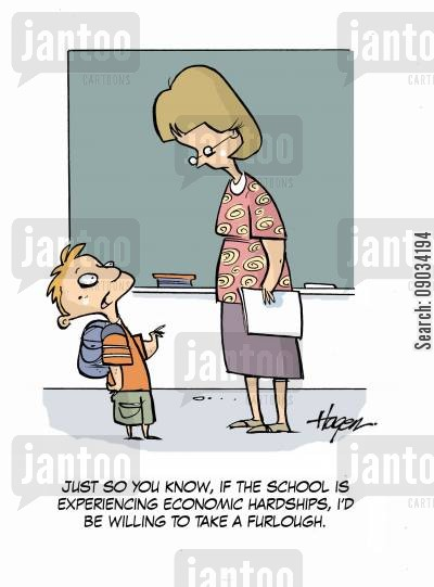 furlough cartoon humor: 'Just so you know, if the school is experiencing economic hardships, I'd be willing to take a furlough.'