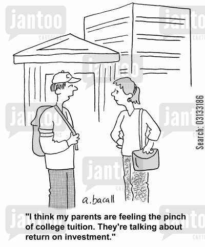 college tuitions cartoon humor: 'I think my parents are feeling the pinch of college tuition. They're talking about return on investment.'