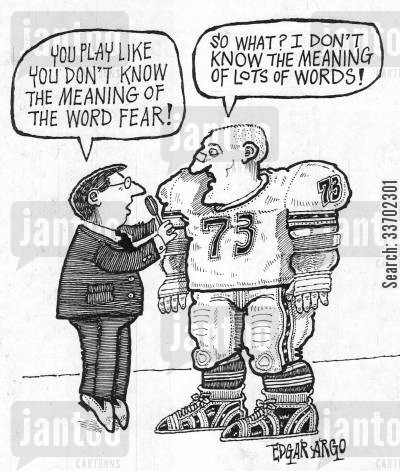 american football players cartoon humor: 'You play like you don't know the meaning of the word fear!'