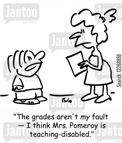 schoolreport cartoon humor: 'The grades aren't MY fault -- I think Mrs. Pomeroy is teaching-disabled.'