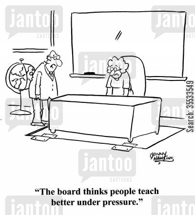 grade school cartoon humor: Principal to teacher with trap door below her desk: 'The board thinks people teach better under pressure.'